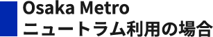 Osaka Metro・ニュートラム利用の場合